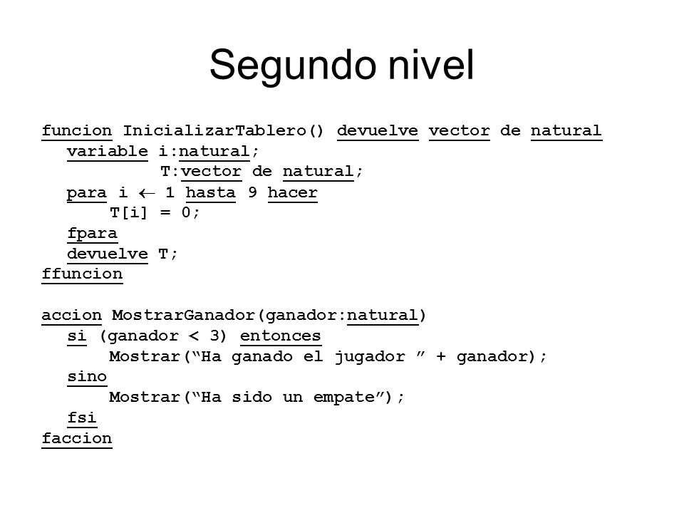 Segundo nivel funcion InicializarTablero() devuelve vector de natural variable i:natural; T:vector de natural; para i 1 hasta 9 hacer T[i] = 0; fpara