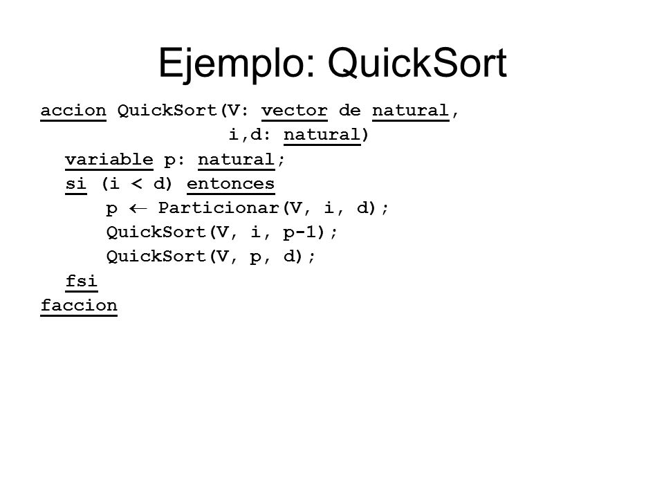 Ejemplo: QuickSort accion QuickSort(V: vector de natural, i,d: natural) variable p: natural; si (i < d) entonces p Particionar(V, i, d); QuickSort(V,