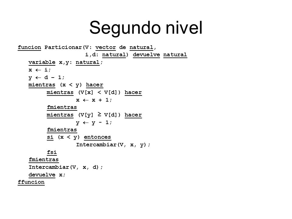 Segundo nivel funcion Particionar(V: vector de natural, i,d: natural) devuelve natural variable x,y: natural; x i; y d – 1; mientras (x < y) hacer mie