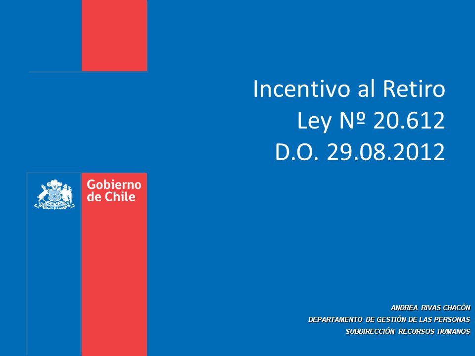 Incentivo al Retiro Ley Nº 20.612 D.O. 29.08.2012 ANDREA RIVAS CHACÓN DEPARTAMENTO DE GESTIÓN DE LAS PERSONAS SUBDIRECCIÓN RECURSOS HUMANOS