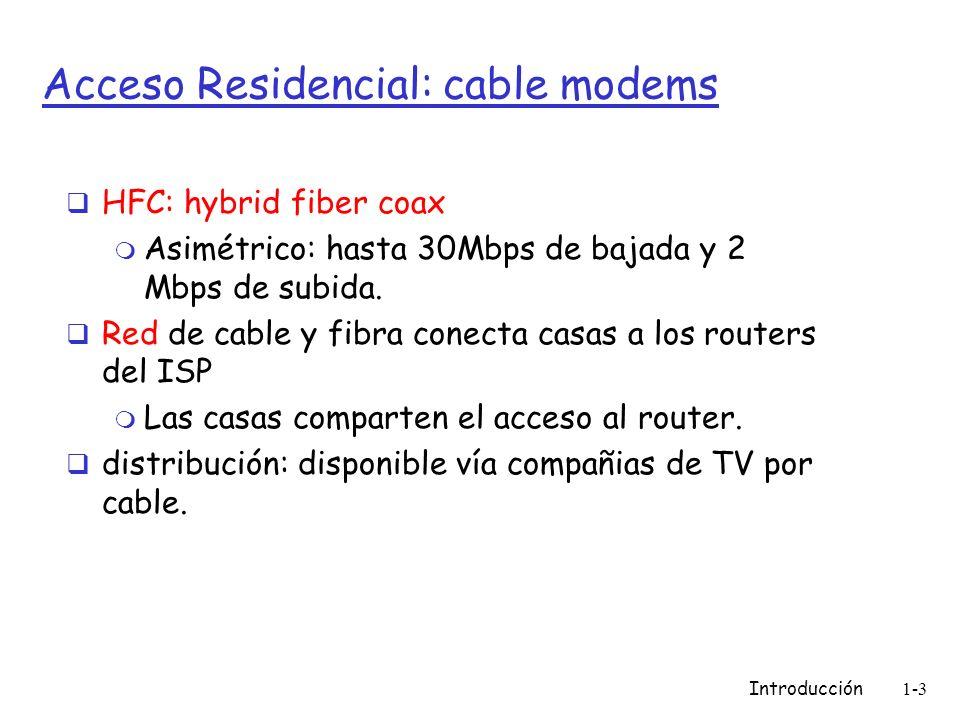 Introducción1-3 Acceso Residencial: cable modems HFC: hybrid fiber coax m Asimétrico: hasta 30Mbps de bajada y 2 Mbps de subida.