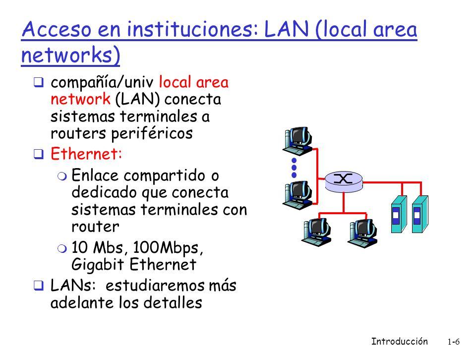 Introducción1-17 Estructura de Internet: Redes de redes Nivel-2 ISPs: ISPs más pequeños (a menudo regionales) m Se conectan a 1 o más Nivel-1 ISPs, y posiblemente a otros ISPs de nivel-2 nivel 1 ISP Nivel 1 ISP nivel 1 ISP NAP nivel-2 ISP Nivel-2 ISP paga a nivel-1 ISP por su conectividad al resto de Internet Nivel-2 ISP es cliente de Proveedor Nivel-1 nivel-2 ISPs también se conectan privadamente, e interconectan a NAP