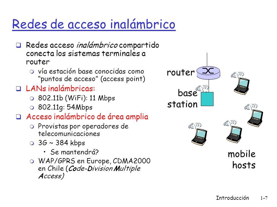 Introducción1-7 Redes de acceso inalámbrico Redes acceso inalámbrico compartido conecta los sistemas terminales a router m vía estación base conocidas como puntos de acceso (access point) LANs inalámbricas: m 802.11b (WiFi): 11 Mbps m 802.11g: 54Mbps Acceso inalámbrico de área amplia m Provistas por operadores de telecomunicaciones m 3G ~ 384 kbps Se mantendrá.