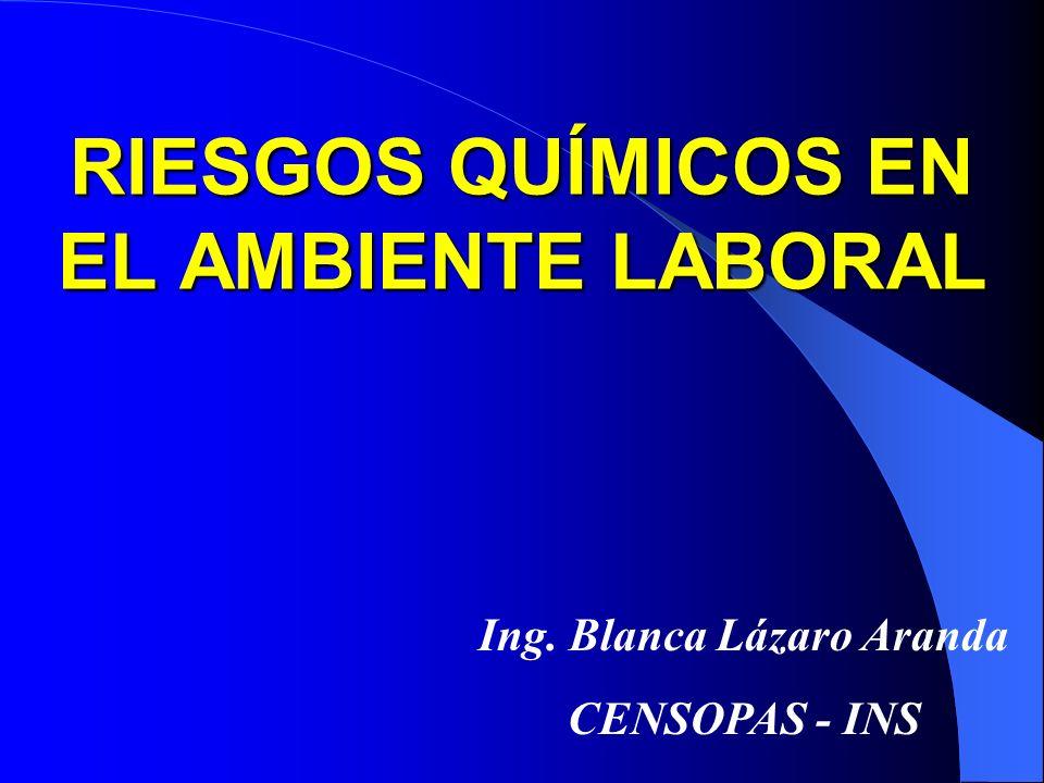 RIESGOS QUÍMICOS EN EL AMBIENTE LABORAL Ing. Blanca Lázaro Aranda CENSOPAS - INS