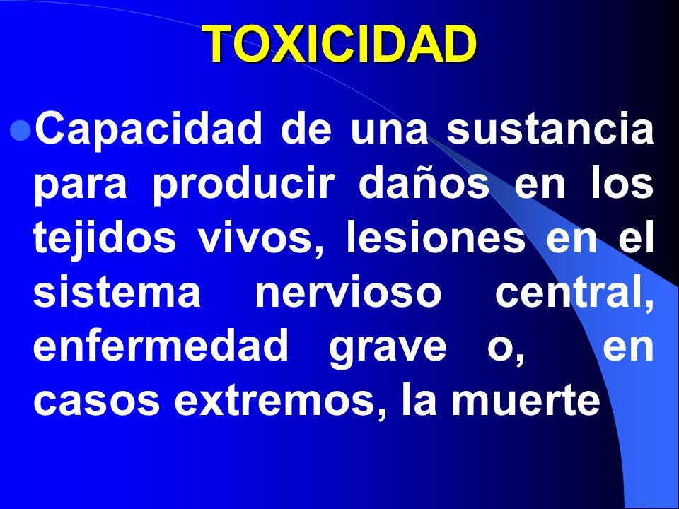 TOXICIDAD Capacidad de una sustancia para producir daños en los tejidos vivos, lesiones en el sistema nervioso central, enfermedad grave o, en casos extremos, la muerte