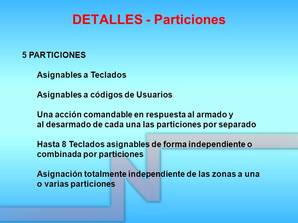 DETALLES - Particiones 5 PARTICIONES Asignables a Teclados Asignables a códigos de Usuarios Una acción comandable en respuesta al armado y al desarmad