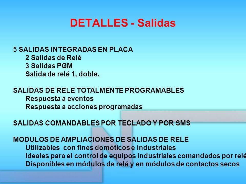 DETALLES - Salidas 5 SALIDAS INTEGRADAS EN PLACA 2 Salidas de Relé 3 Salidas PGM Salida de relé 1, doble. SALIDAS DE RELE TOTALMENTE PROGRAMABLES Resp
