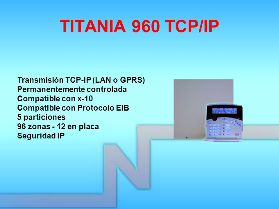 TITANIA 960 TCP/IP Transmisión TCP-IP (LAN o GPRS) Permanentemente controlada Compatible con x-10 Compatible con Protocolo EIB 5 particiones 96 zonas