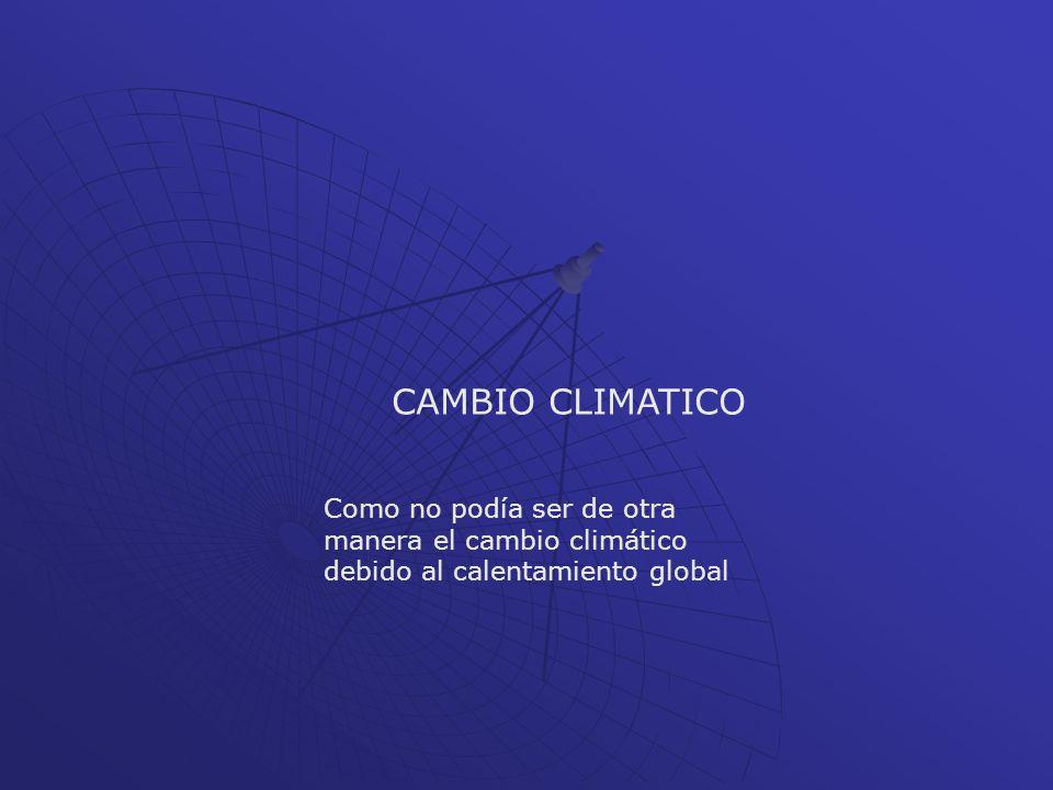 CAMBIO CLIMATICO Como no podía ser de otra manera el cambio climático debido al calentamiento global