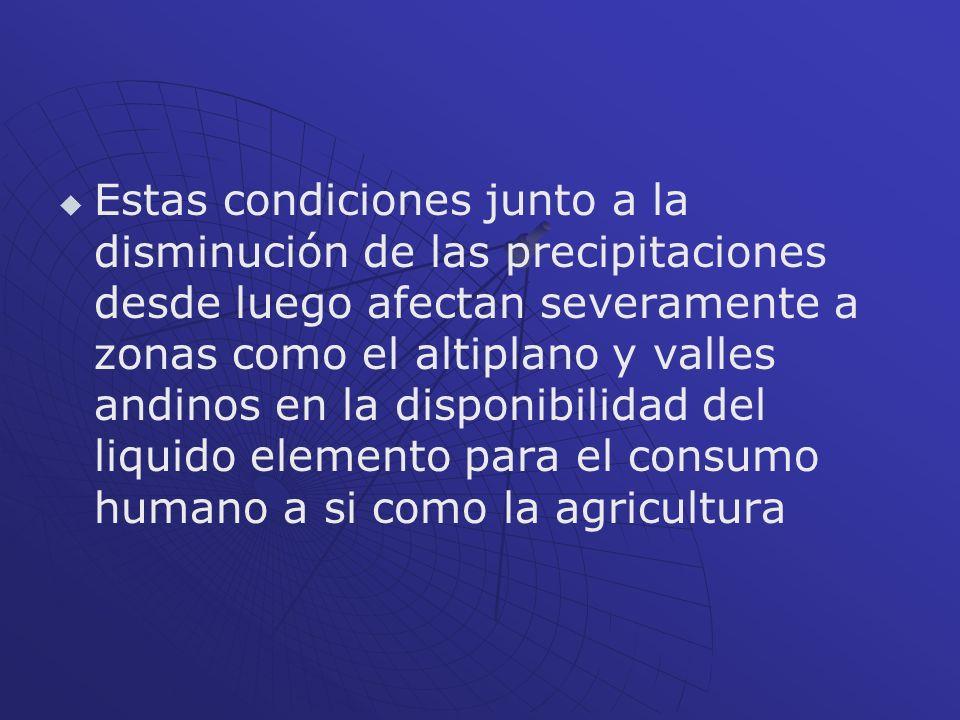 Estas condiciones junto a la disminución de las precipitaciones desde luego afectan severamente a zonas como el altiplano y valles andinos en la dispo