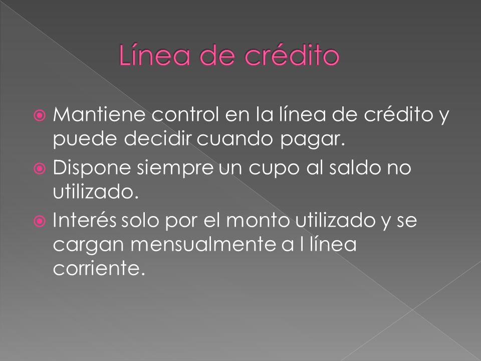 Mantiene control en la línea de crédito y puede decidir cuando pagar. Dispone siempre un cupo al saldo no utilizado. Interés solo por el monto utiliza