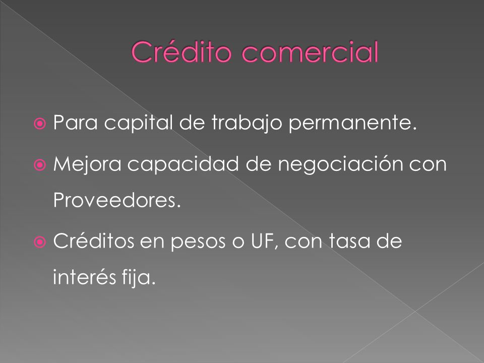 Para capital de trabajo permanente. Mejora capacidad de negociación con Proveedores. Créditos en pesos o UF, con tasa de interés fija.