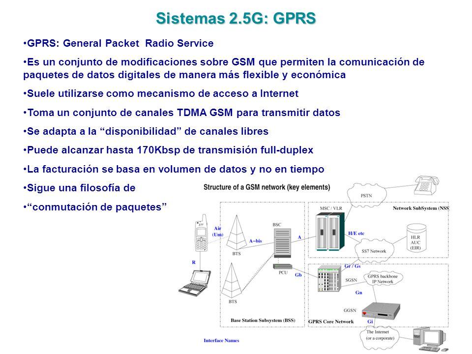 Sistemas 3G: UMTS UMTS: Universal Mobile Telecommunications System Es el sistema de telefonía 3G auspiciado por los fabricantes europeos Está estandarizado por el 3GPP (3rd Generation Partnership Project) Está destinado a ser el sucesor de GSM Desde el punto de vista de las tecnologías de red, es muy similar a GPRS Desde el punto de vista de la interfaz radio, es muy diferente de GSM Las tecnologías desplegadas comercialmente en la actualidad se basa en un mecanismo W-CDMA (Wideband Code Division Multiple Access) que permite hasta 384Kbps Existen estándares basados en HSDPA (High Speed Downlink Packet Access) que alcanzan los 2Mbps en bajada que serán desplegados en los próximos años Existen otros competidores fuera de Europa: CDMA2000, TD-SCDMA, etc.