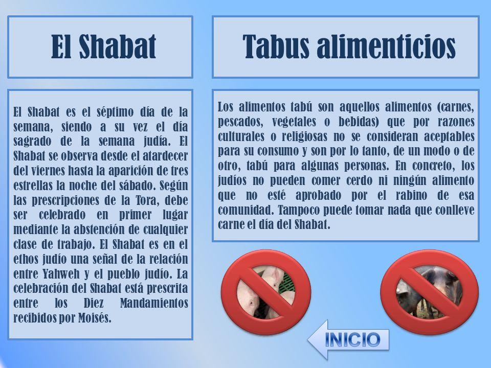 El Shabat Tabus alimenticios El Shabat es el séptimo día de la semana, siendo a su vez el día sagrado de la semana judía. El Shabat se observa desde e