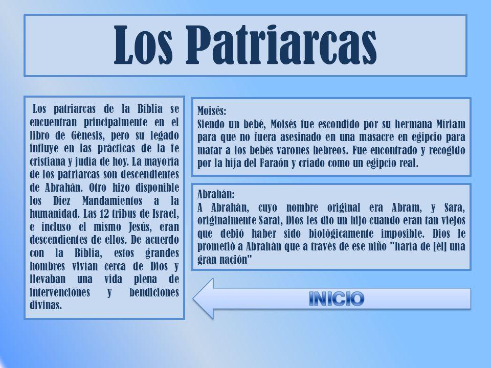 Los Patriarcas Los patriarcas de la Biblia se encuentran principalmente en el libro de Génesis, pero su legado influye en las prácticas de la fe cristiana y judía de hoy.