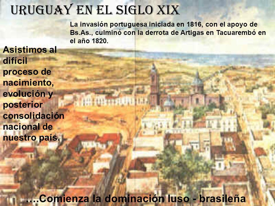 Uruguay en el siglo XIX Asistimos al difícil proceso de nacimiento, evolución y posterior consolidación nacional de nuestro país. La invasión portugue