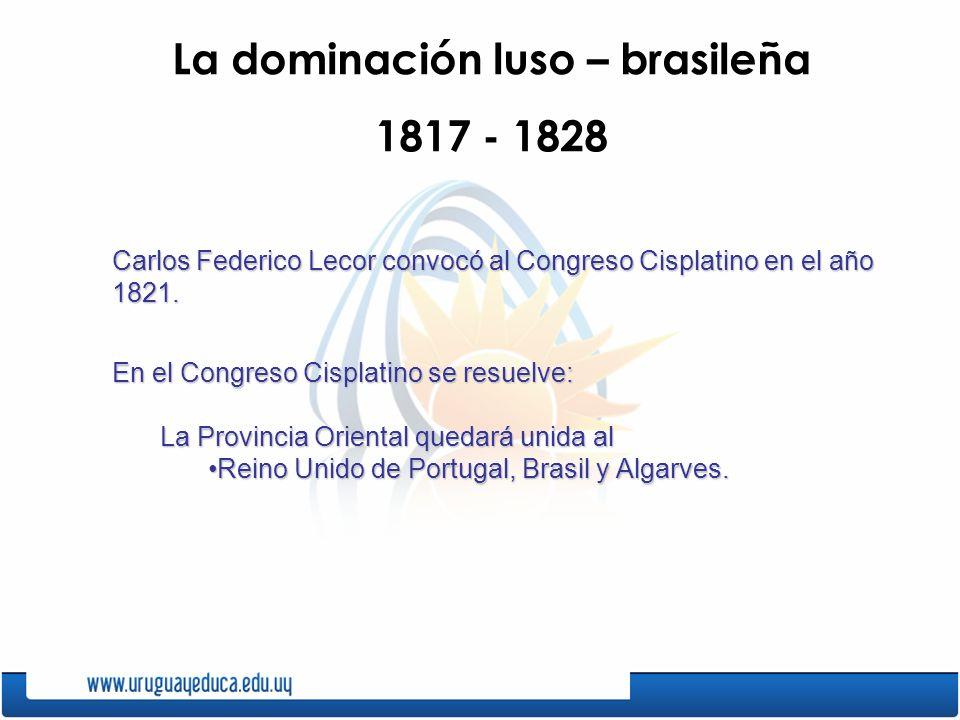 La dominación luso – brasileña 1817 - 1828 Carlos Federico Lecor convocó al Congreso Cisplatino en el año 1821. En el Congreso Cisplatino se resuelve: