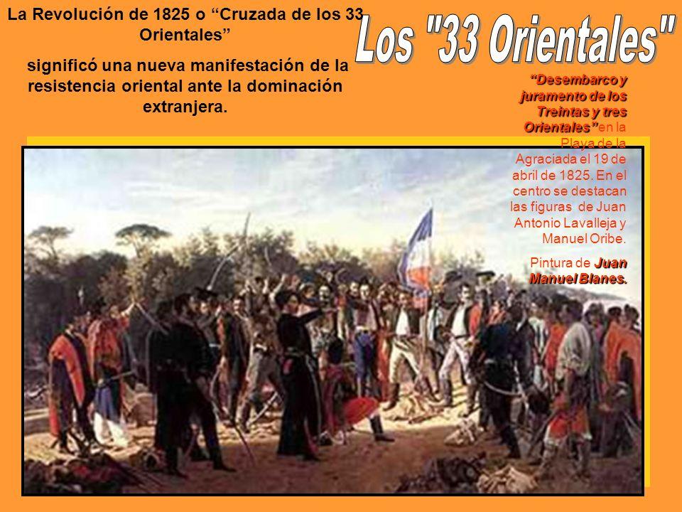 La Revolución de 1825 o Cruzada de los 33 Orientales significó una nueva manifestación de la resistencia oriental ante la dominación extranjera. Desem