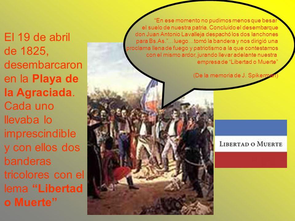 En ese momento no pudimos menos que besar el suelo de nuestra patria. Concluido el desembarque don Juan Antonio Lavalleja despachó los dos lanchones p
