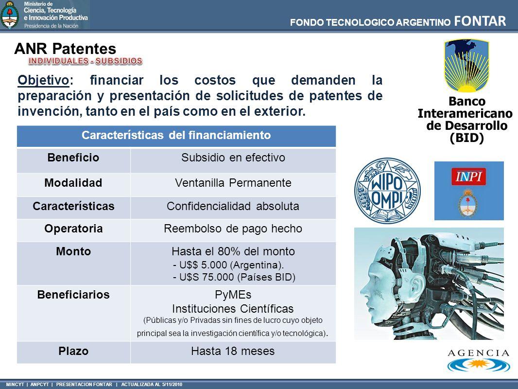 MINCYT | ANPCYT | PRESENTACION FONTAR | ACTUALIZADA AL 5/11/2010 FONDO TECNOLOGICO ARGENTINO FONTAR ANR Patentes Características del financiamiento BeneficioSubsidio en efectivo ModalidadVentanilla Permanente CaracterísticasConfidencialidad absoluta OperatoriaReembolso de pago hecho MontoHasta el 80% del monto - U$$ 5.000 (Argentina).