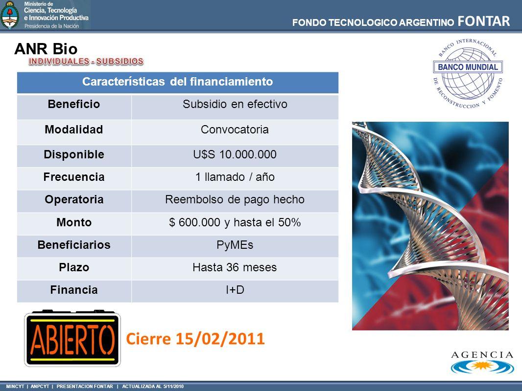 MINCYT | ANPCYT | PRESENTACION FONTAR | ACTUALIZADA AL 5/11/2010 FONDO TECNOLOGICO ARGENTINO FONTAR ANR Bio Características del financiamiento BeneficioSubsidio en efectivo ModalidadConvocatoria DisponibleU$S 10.000.000 Frecuencia1 llamado / año OperatoriaReembolso de pago hecho Monto$ 600.000 y hasta el 50% BeneficiariosPyMEs PlazoHasta 36 meses FinanciaI+D Cierre 15/02/2011
