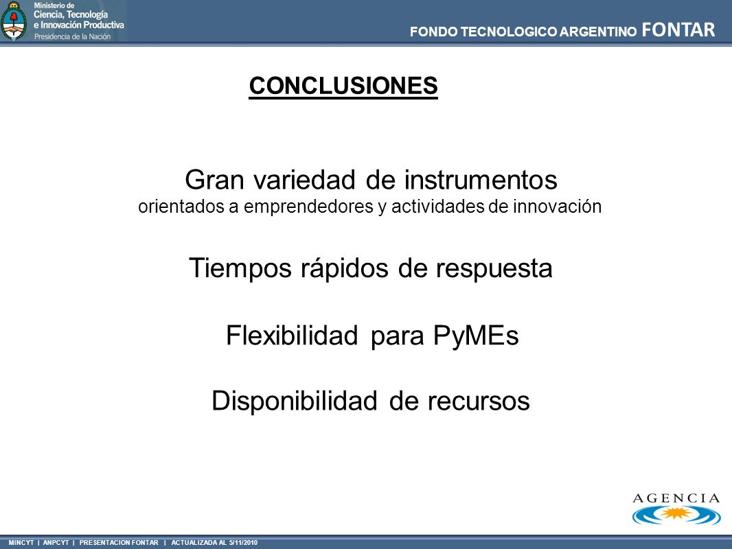 MINCYT | ANPCYT | PRESENTACION FONTAR | ACTUALIZADA AL 5/11/2010 FONDO TECNOLOGICO ARGENTINO FONTAR CONCLUSIONES Gran variedad de instrumentos orienta