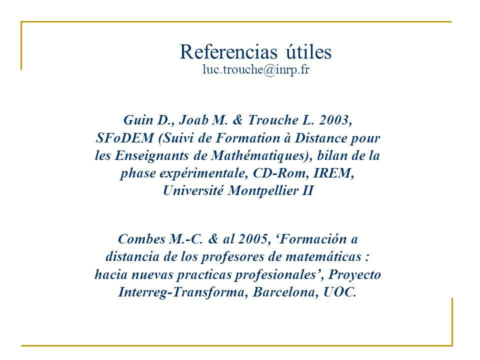 Referencias útiles luc.trouche@inrp.fr Guin D., Joab M. & Trouche L. 2003, SFoDEM (Suivi de Formation à Distance pour les Enseignants de Mathématiques