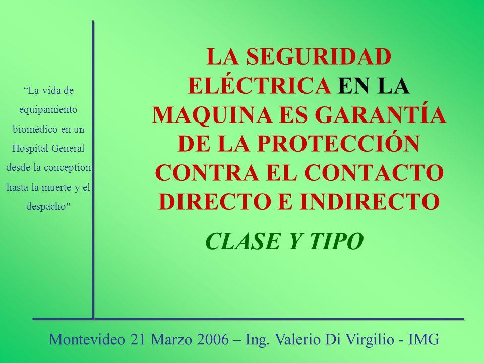 LA SEGURIDAD ELÉCTRICA EN LA MAQUINA ES GARANTÍA DE LA PROTECCIÓN CONTRA EL CONTACTO DIRECTO E INDIRECTO CLASE Y TIPO La vida de equipamiento biomédic
