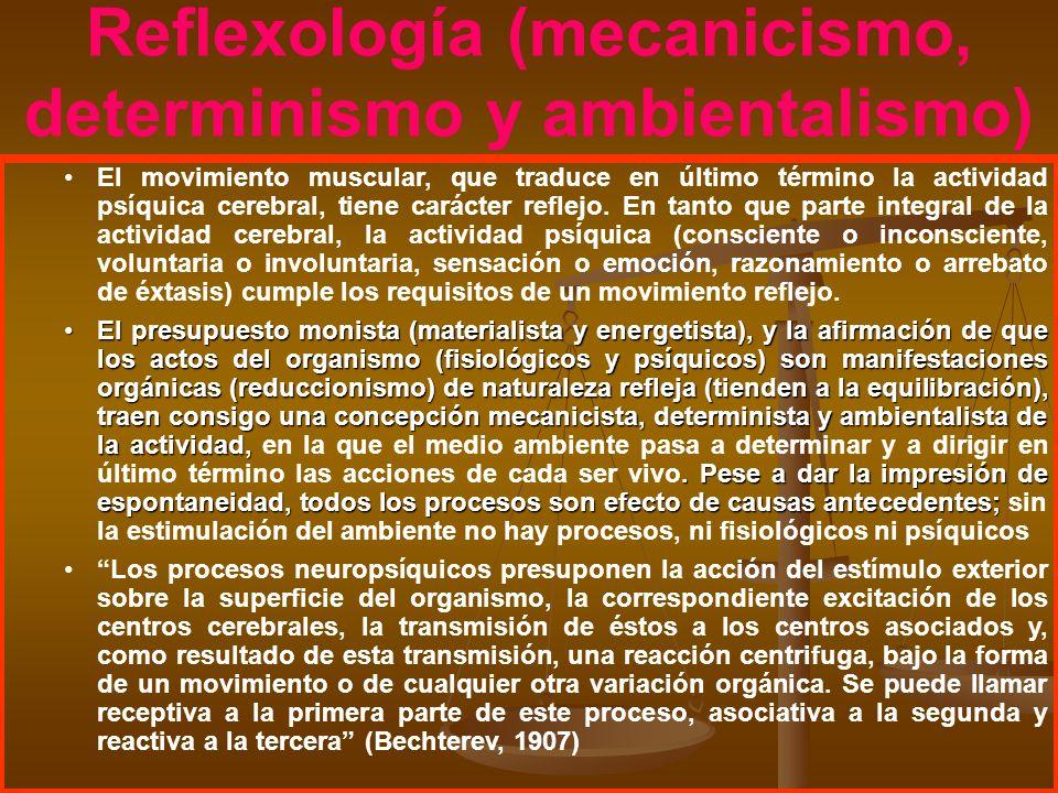 Reflexología (mecanicismo, determinismo y ambientalismo) El movimiento muscular, que traduce en último término la actividad psíquica cerebral, tiene c