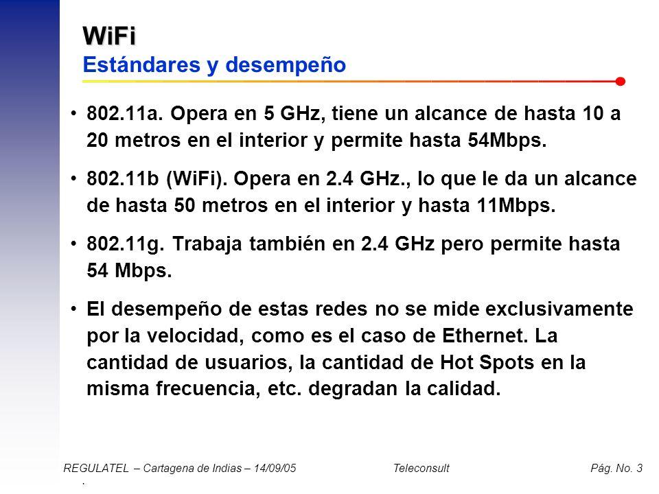 . REGULATEL – Cartagena de Indias – 14/09/05 Teleconsult Pág. No. 3 WiFi WiFi Estándares y desempeño 802.11a. Opera en 5 GHz, tiene un alcance de hast