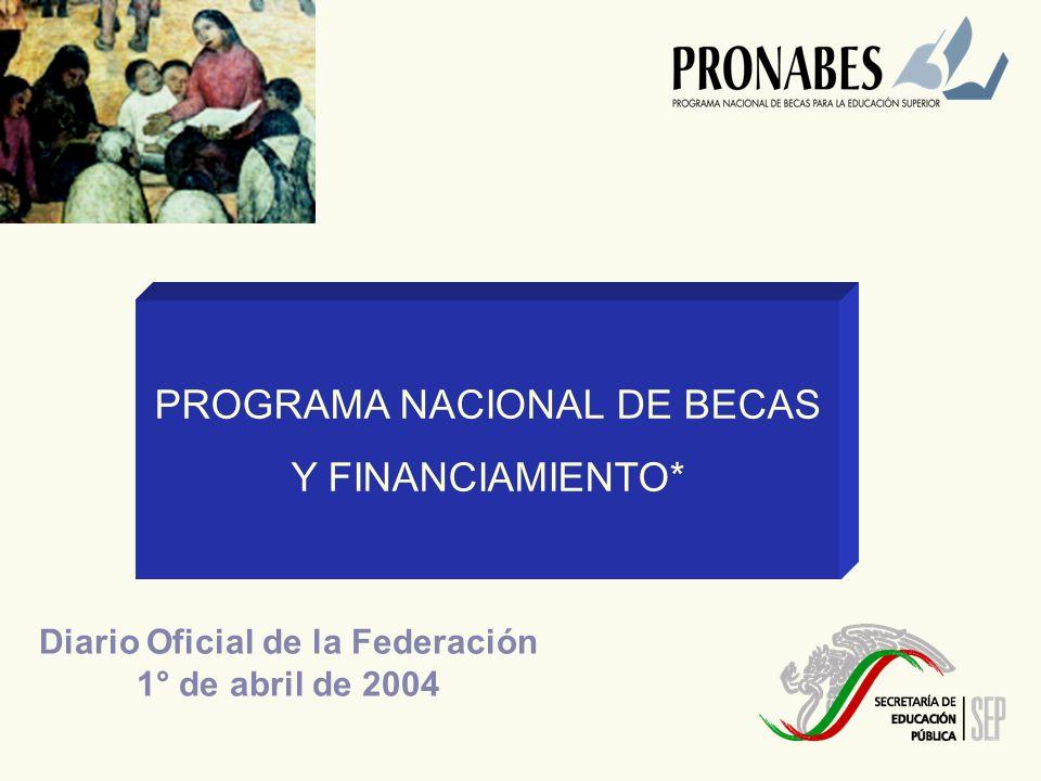 PROGRAMA NACIONAL DE BECAS Y FINANCIAMIENTO* Diario Oficial de la Federación 1° de abril de 2004