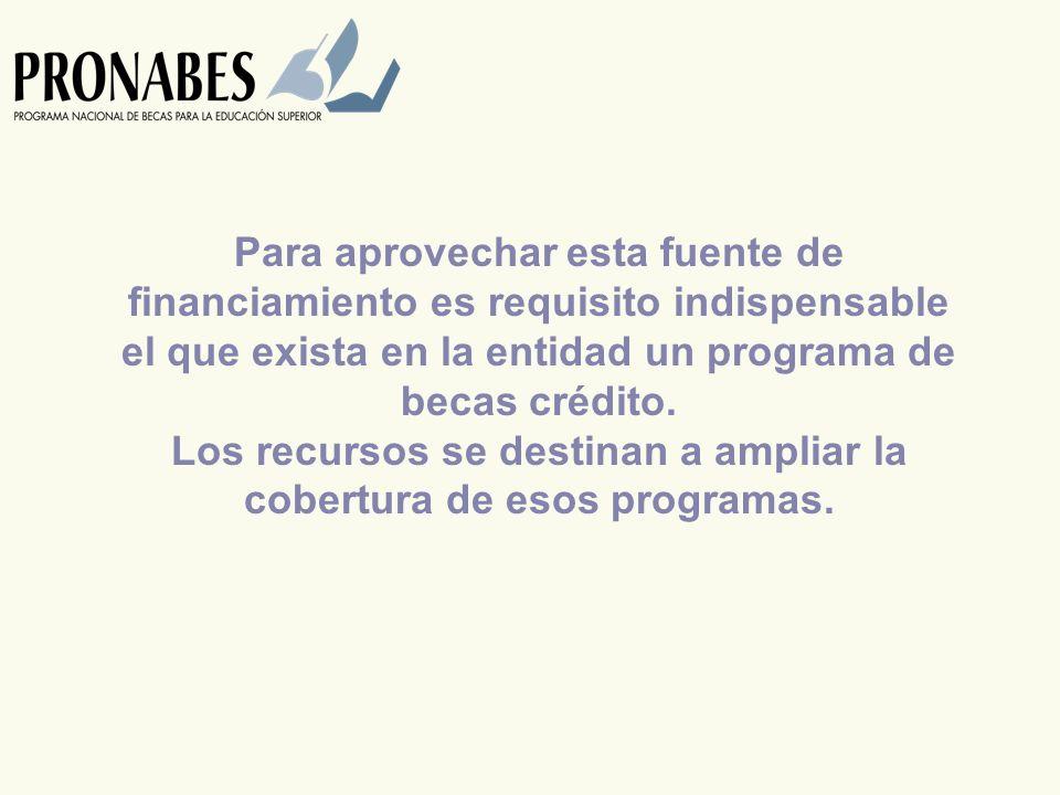 Para aprovechar esta fuente de financiamiento es requisito indispensable el que exista en la entidad un programa de becas crédito.