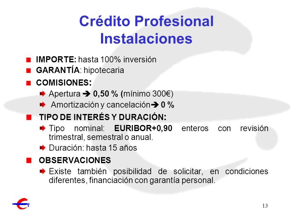 13 Crédito Profesional Instalaciones IMPORTE: hasta 100% inversión GARANTÍA: hipotecaria COMISIONES : Apertura 0,50 % (mínimo 300) Amortización y canc