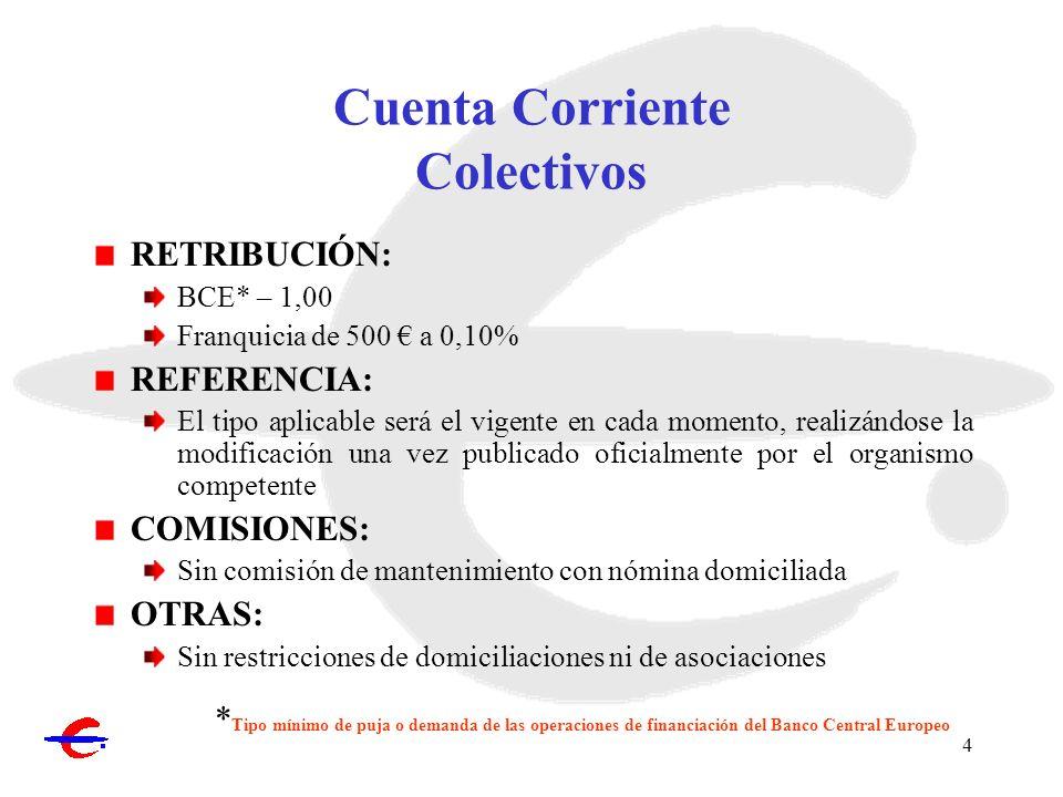 4 Cuenta Corriente Colectivos RETRIBUCIÓN: BCE* – 1,00 Franquicia de 500 a 0,10% REFERENCIA: El tipo aplicable será el vigente en cada momento, realiz