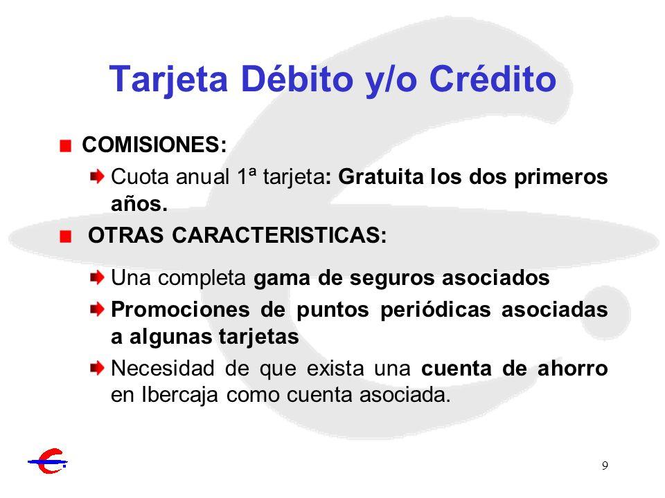 9 Tarjeta Débito y/o Crédito COMISIONES: Cuota anual 1ª tarjeta: Gratuita los dos primeros años. OTRAS CARACTERISTICAS: Una completa gama de seguros a