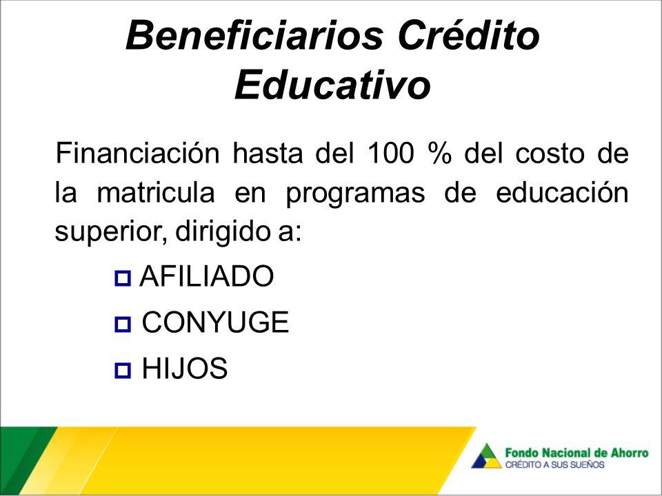 Beneficiarios Crédito Educativo Financiación hasta del 100 % del costo de la matricula en programas de educación superior, dirigido a: AFILIADO CONYUGE HIJOS