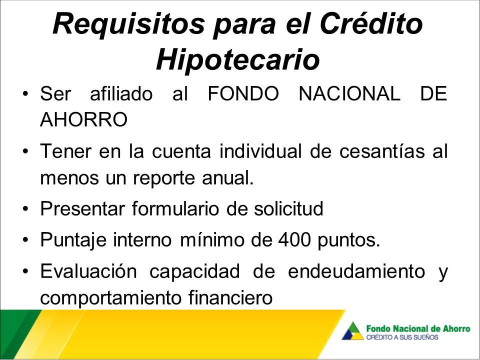 Requisitos para el Crédito Hipotecario Ser afiliado al FONDO NACIONAL DE AHORRO Tener en la cuenta individual de cesantías al menos un reporte anual.