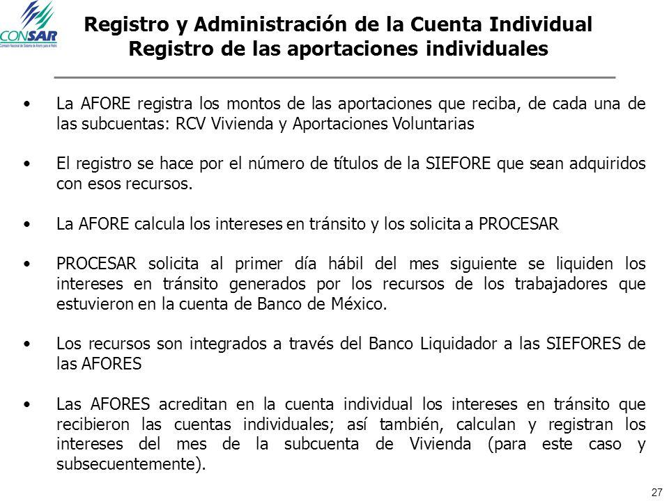 27 Registro y Administración de la Cuenta Individual Registro de las aportaciones individuales La AFORE registra los montos de las aportaciones que re