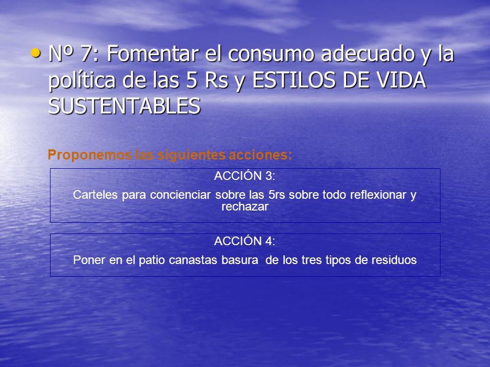 Nº 7: Fomentar el consumo adecuado y la política de las 5 Rs y ESTILOS DE VIDA SUSTENTABLES Nº 7: Fomentar el consumo adecuado y la política de las 5 Rs y ESTILOS DE VIDA SUSTENTABLES ACCIÓN 3: Carteles para concienciar sobre las 5rs sobre todo reflexionar y rechazar ACCIÓN 4: Poner en el patio canastas basura de los tres tipos de residuos Proponemos las siguientes acciones: