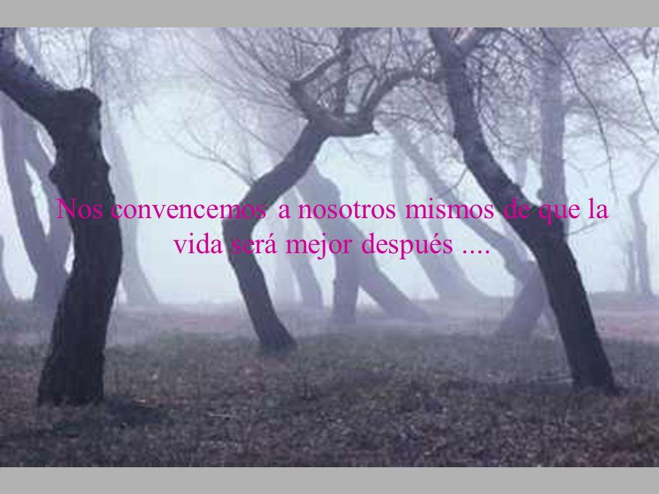 Nos convencemos a nosotros mismos de que la vida será mejor después....