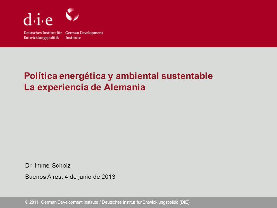 © 2011 German Development Institute / Deutsches Institut für Entwicklungspolitik (DIE) Política energética y ambiental sustentable La experiencia de Alemania Dr.