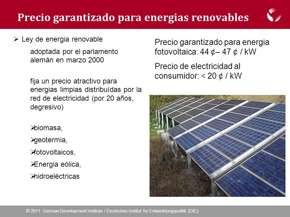 © 2011 German Development Institute / Deutsches Institut für Entwicklungspolitik (DIE) Precio garantizado para energias renovables Ley de energia renovable adoptada por el parlamento alemán en marzo 2000 fija un precio atractivo para energias limpias distribuídas por la red de electricidad (por 20 años, degresivo) biomasa, geotermia, fotovoltaicos, Energia eólica, hidroeléctricas Precio garantizado para energia fotovoltaica: 44 ¢– 47 ¢ / kW Precio de electricidad al consumidor: < 20 ¢ / kW