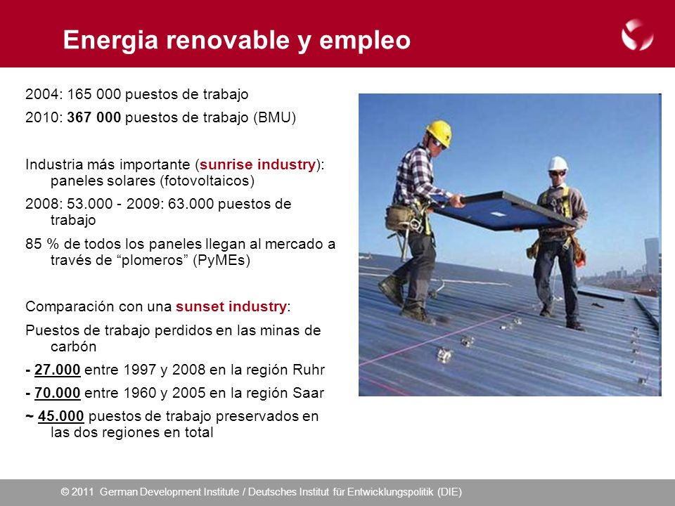 © 2011 German Development Institute / Deutsches Institut für Entwicklungspolitik (DIE) Energia renovable y empleo 2004: 165 000 puestos de trabajo 2010: 367 000 puestos de trabajo (BMU) Industria más importante (sunrise industry): paneles solares (fotovoltaicos) 2008: 53.000 - 2009: 63.000 puestos de trabajo 85 % de todos los paneles llegan al mercado a través de plomeros (PyMEs) Comparación con una sunset industry: Puestos de trabajo perdidos en las minas de carbón - 27.000 entre 1997 y 2008 en la región Ruhr - 70.000 entre 1960 y 2005 en la región Saar ~ 45.000 puestos de trabajo preservados en las dos regiones en total