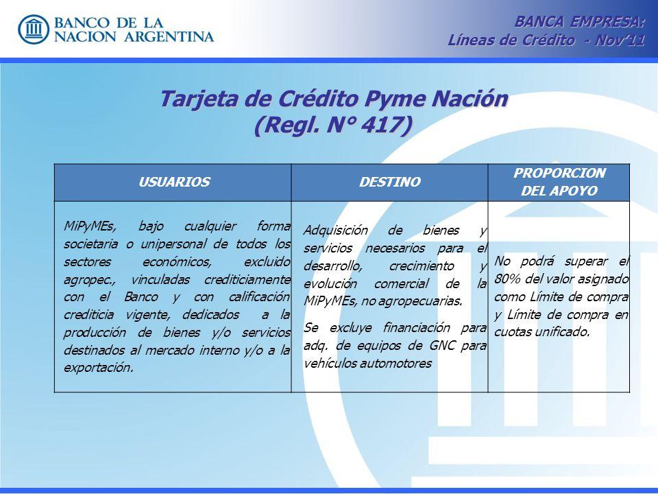 Tarjeta de Crédito Pyme Nación (Regl. N° 417) BANCA EMPRESA: Líneas de Crédito - Nov11 USUARIOSDESTINO PROPORCION DEL APOYO MiPyMEs, bajo cualquier fo