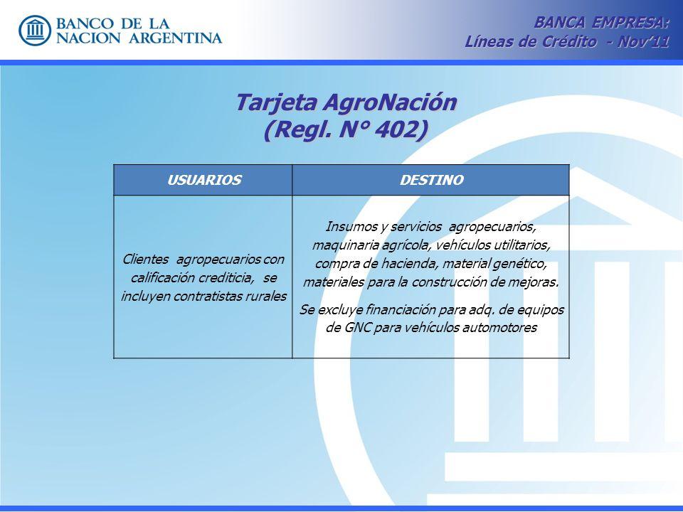Tarjeta AgroNación (Regl. N° 402) BANCA EMPRESA: Líneas de Crédito - Nov11 USUARIOSDESTINO Clientes agropecuarios con calificación crediticia, se incl