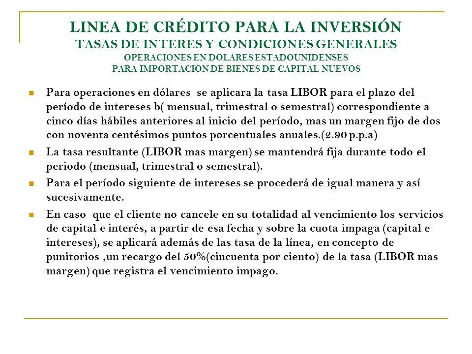 LINEA DE CRÉDITO PARA LA INVERSIÓN TASAS DE INTERES Y CONDICIONES GENERALES OPERACIONES EN DOLARES ESTADOUNIDENSES PARA IMPORTACION DE BIENES DE CAPIT