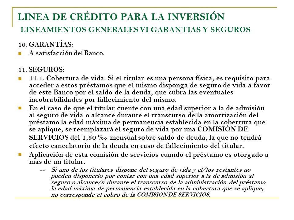 LINEA DE CRÉDITO PARA LA INVERSIÓN LINEAMIENTOS GENERALES VI GARANTIAS Y SEGUROS 10. GARANTÍAS: A satisfacción del Banco. 11. SEGUROS: 11.1. Cobertura