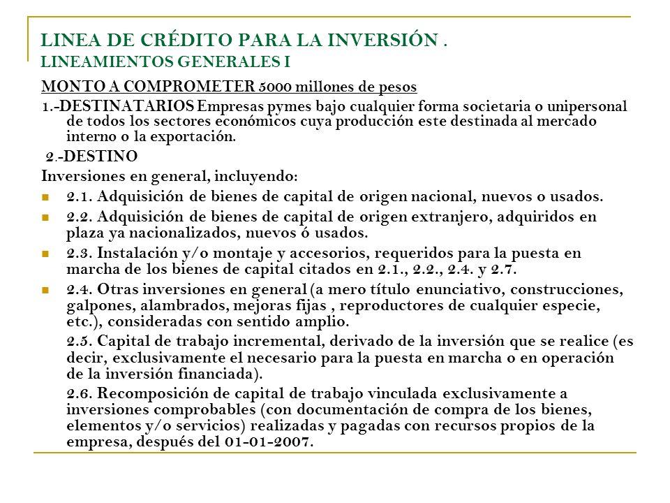 LINEA DE CRÉDITO PARA LA INVERSIÓN. LINEAMIENTOS GENERALES I MONTO A COMPROMETER 5000 millones de pesos 1.-DESTINATARIOS Empresas pymes bajo cualquier
