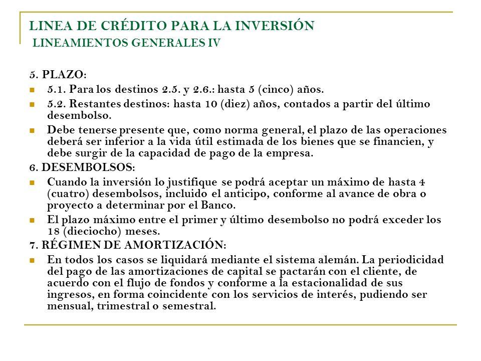 LINEA DE CRÉDITO PARA LA INVERSIÓN LINEAMIENTOS GENERALES IV 5. PLAZO: 5.1. Para los destinos 2.5. y 2.6.: hasta 5 (cinco) años. 5.2. Restantes destin