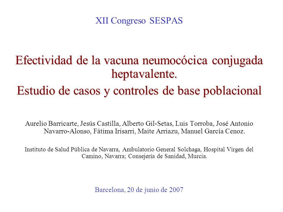 XII Congreso SESPAS Efectividad de la vacuna neumocócica conjugada heptavalente. Estudio de casos y controles de base poblacional Aurelio Barricarte,